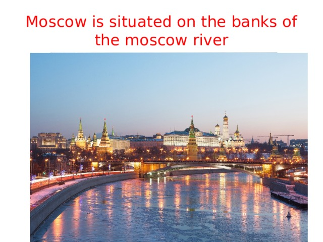 Moscow is situated on the banks of the moscow river