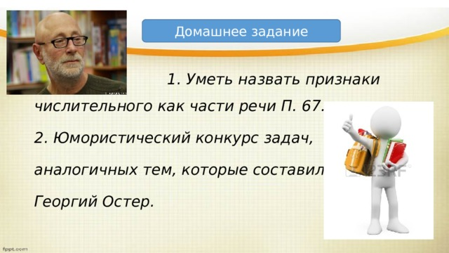 Домашнее задание  1. Уметь назвать признаки числительного как части речи П. 67. 2. Юмористический конкурс задач, аналогичных тем, которые составил Георгий Остер.