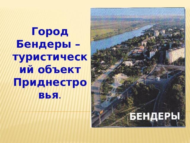 Город Бендеры –  туристический объект Приднестровья .