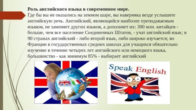Роль английского языка в современном мире.  Где бы вы не оказались на земном шаре, вы наверняка везде услышите английскую речь. Английский, являющийся наиболее преподаваемым языком, не заменяет других языков, а дополняет их: 300 млн. китайцев - больше, чем все население Соединенных Штатов, - учат английский язык; в 90 странах английский - либо второй язык, либо широко изучается; во Франции в государственных средних школах для учащихся обязательно изучение в течение четырех лет английского или немецкого языка, большинство - как минимум 85% - выбирает английский