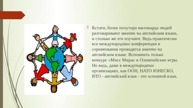 Кстати, более полутора миллиарда людей разговаривают именно на английском языке, и столько же его изучают. Ведь практически все международные конференции и соревнования проводятся именно на английском языке. Вспомнить только конкурс «Мисс Мира» и Олимпийские игры. Но ведь, даже в международных организациях, как ООН, НАТО ЮНЕСКО, ВТО - английский язык - это основной язык.