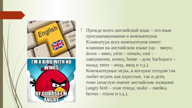 Прежде всего английский язык – это язык программирования и компьютеров. Клавиатура всех компьютеров имеет клавиши на английском языке (up - вверх; down – вниз; print – печать; еnd – завершение, конец; home – дом; backspace – назад; enter – вход, ввод и т.д.). Компьютерные игры, в которые сегодня так любят играть как взрослые, так и дети, тоже зачастую имеют английские названия (angrybird – злая птица; snake – змейка , heroes - герои и т.д.).