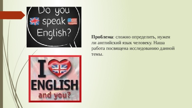 Проблема : сложно определить, нужен ли английский язык человеку. Наша работа посвящена исследованию данной темы.