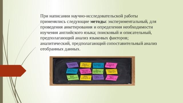 При написании научно-исследовательской работы применялись следующие методы : экспериментальный, для проведения анкетирования и определения необходимости изучения английского языка; поисковый и описательный, предполагающий анализ языковых факторов; аналитический, предполагающий сопоставительный анализ отобранных данных.