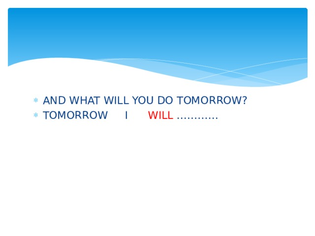 AND WHAT WILL YOU DO TOMORROW? TOMORROW I WILL …………