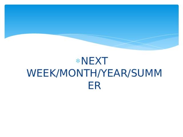 NEXT WEEK/MONTH/YEAR/SUMMER