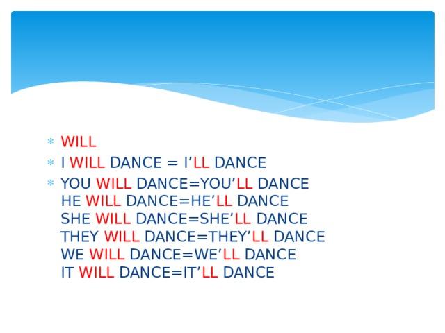 WILL I WILL DANCE = I' LL DANCE YOU WILL DANCE=YOU' LL DANCE  HE WILL DANCE=HE' LL DANCE  SHE WILL DANCE=SHE' LL DANCE  THEY WILL DANCE=THEY' LL DANCE  WE WILL DANCE=WE' LL DANCE  IT WILL DANCE=IT' LL DANCE