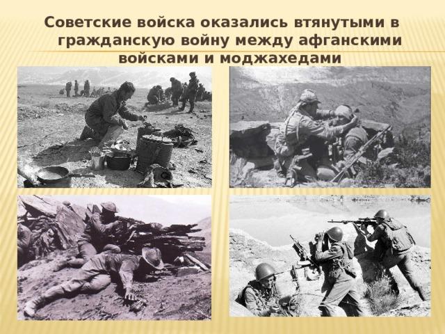 Советские войска оказались втянутыми в гражданскую войну между афганскими войсками и моджахедами
