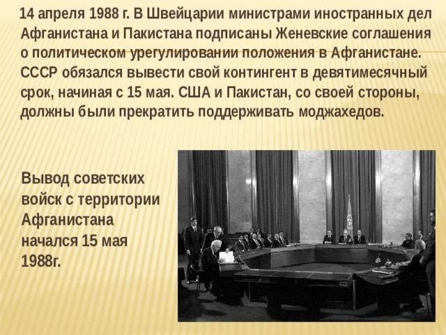 14 апреля 1988 г. В Швейцарии министрами иностранных дел Афганистана и Пакистана подписаны Женевские соглашения о политическом урегулировании положения в Афганистане. СССР обязался вывести свой контингент в девятимесячный срок, начиная с 15 мая. США и Пакистан, со своей стороны, должны были прекратить поддерживать моджахедов.  Вывод советских войск с территории Афганистана начался 15 мая 1988г.