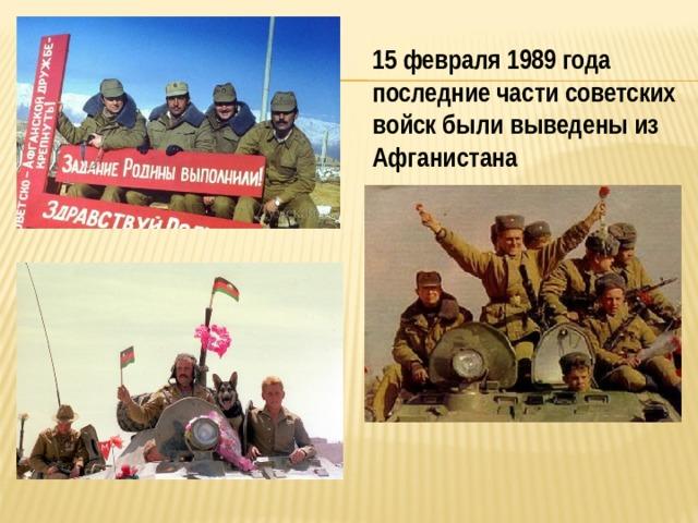 15 февраля 1989 года последние части советских войск были выведены из Афганистана