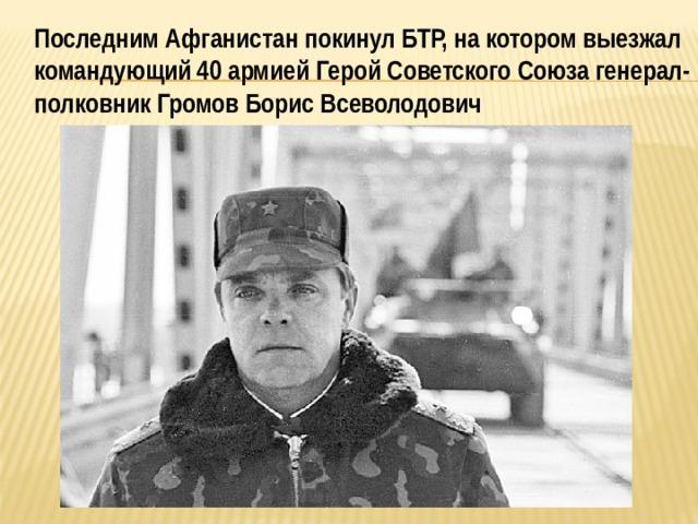Последним Афганистан покинул БТР, на котором выезжал командующий 40 армией Герой Советского Союза генерал-полковник Громов Борис Всеволодович