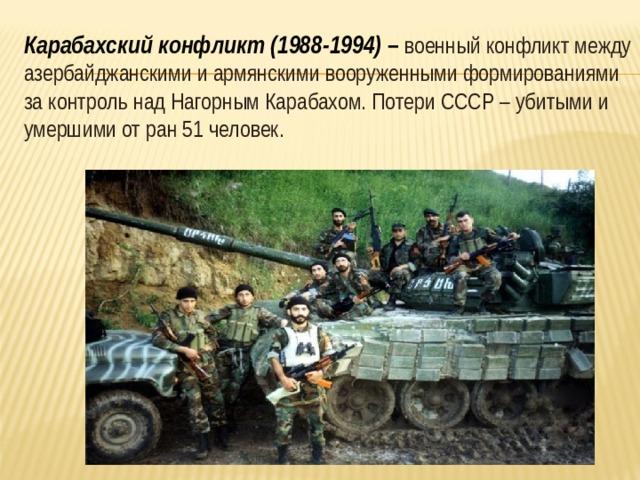 Карабахский конфликт (1988-1994) – военный конфликт между азербайджанскими и армянскими вооруженными формированиями за контроль над Нагорным Карабахом. Потери СССР – убитыми и умершими от ран 51 человек.