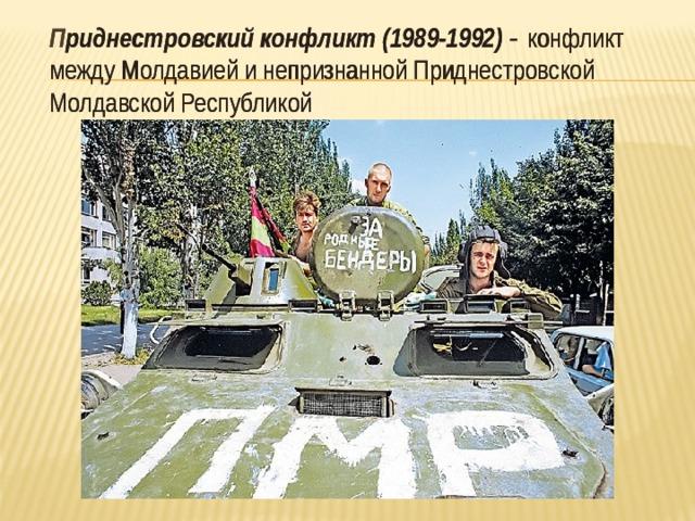 П риднестровский конфликт (1989-1992) -  конфликт между Молдавией инепризнанной Приднестровской Молдавской Республикой  П риднестровский конфликт (1989-1992) -  конфликт между Молдавией инепризнанной Приднестровской Молдавской Республикой
