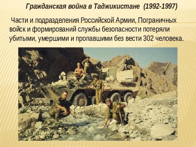 Гражданская война в Таджикистане (1992-1997)   Части и подразделения Российской Армии, Пограничных войск и формирований службы безопасности потеряли убитыми, умершими и пропавшими без вести 302 человека.