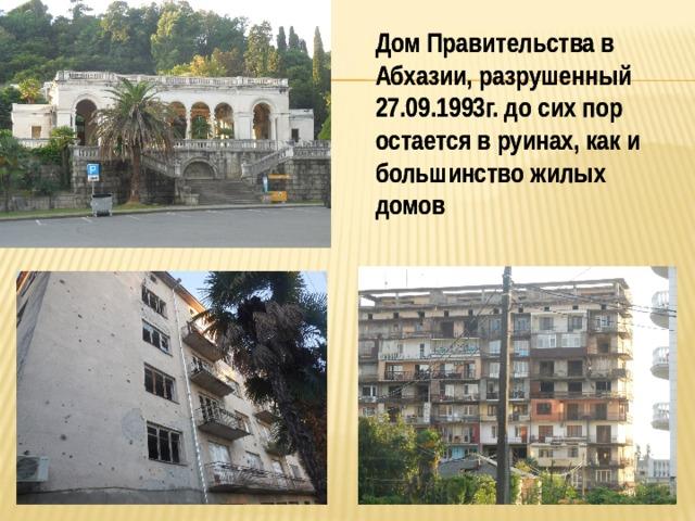 Дом Правительства в Абхазии, разрушенный 27.09.1993г. до сих пор остается в руинах, как и большинство жилых домов   Дом Правительства в Абхазии, разрушенный 27.09.1993г. до сих пор остается в руинах, как и большинство жилых домов
