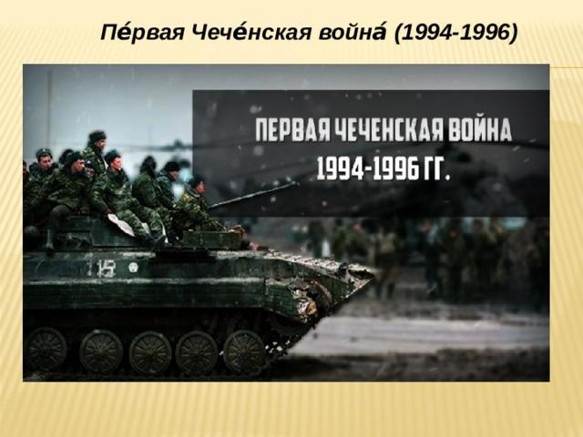 Пе́рвая Чече́нская война́(1994-1996)