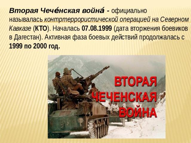 Вторая Чече́нская война́- официально называлась контртеррористической операцией на Северном Кавказе ( КТО ). Началась 07.08.1999 (датавторжения боевиков в Дагестан). Активная фаза боевых действий продолжалась с 1999 по 2000 год.