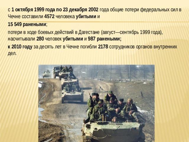 с 1 октября 1999 года по23 декабря 2002 годаобщие потери федеральных сил в Чечне составили 4572 человека убитыми и  15 549 ранеными ;  потери в ходебоевых действий в Дагестане(август—сентябрь 1999 года), насчитывали 280 человек убитыми и 987  ранеными;  к 2010 году за десять лет в Чечне погибли 2178 сотрудников органов внутренних дел.