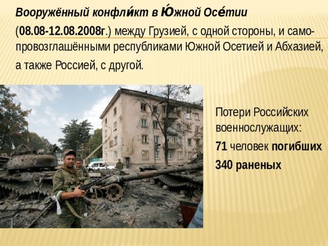 Вооружённый конфли́кт в Ю́жной Осе́тии   ( 08.08-12.08.2008г .) междуГрузией, с одной стороны, и само-провозглашёнными республикамиЮжной ОсетиейиАбхазией,  а такжеРоссией, с другой.  Потери Российских военнослужащих:  71 человек погибших  340 раненых