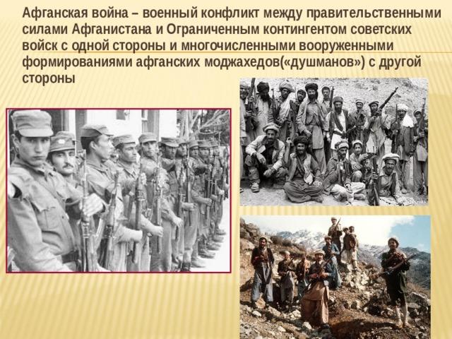 Афганская война – военный конфликт между правительственными силами Афганистана и Ограниченным контингентом советских войск с одной стороны и многочисленными вооруженными формированиями афганских моджахедов(«душманов») с другой стороны