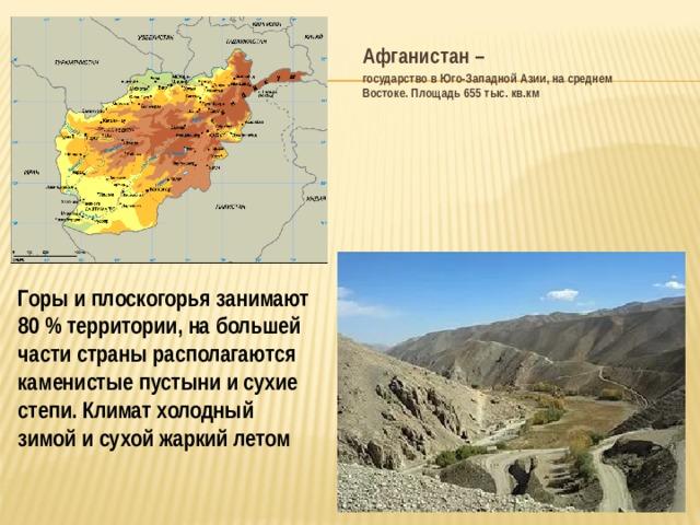 Афганистан – государство в Юго-Западной Азии, на среднем Востоке. Площадь 655 тыс. кв.км Горы и плоскогорья занимают 80% территории, на большей части страны располагаются каменистые пустыни и сухие степи. Климат холодный зимой и сухой жаркий летом