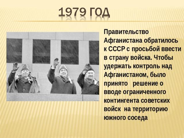Правительство Афганистана обратилось к СССР с просьбой ввести в страну войска. Чтобы удержать контроль над Афганистаном, было принято решение о вводе ограниченного контингента советских войск на территорию южного соседа