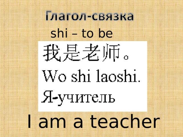 shi – to be I am a teacher