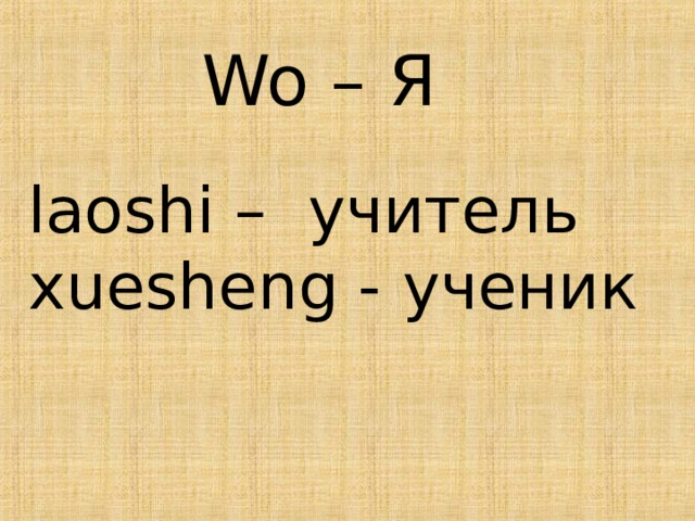Wo – Я laoshi – учитель xuesheng - ученик