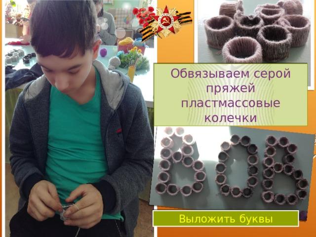 Обвязываем серой пряжей пластмассовые колечки  Выложить буквы