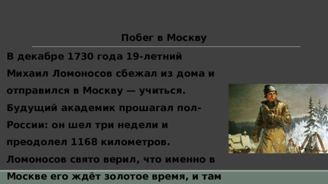 Побег в Москву В декабре 1730 года 19-летний Михаил Ломоносов сбежал из дома и отправился в Москву — учиться. Будущий академик прошагал пол-России: он шел три недели и преодолел 1168 километров. Ломоносов свято верил, что именно в Москве его ждёт золотое время, и там он сможет познать науку и научиться всему, что в итоге и случилось.