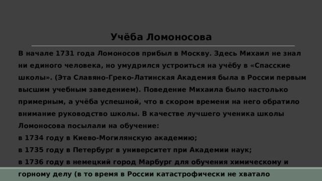 Учёба Ломоносова В начале 1731 года Ломоносов прибыл в Москву. Здесь Михаил не знал ни единого человека, но умудрился устроиться на учёбу в «Спасские школы». (Эта Славяно-Греко-Латинская Академия была в России первым высшим учебным заведением). Поведение Михаила было настолько примерным, а учёба успешной, что в скором времени на него обратило внимание руководство школы. В качестве лучшего ученика школы Ломоносова посылали на обучение: в 1734 году в Киево-Могилянскую академию; в 1735 году в Петербург в университет при Академии наук; в 1736 году в немецкий город Марбург для обучения химическому и горному делу (в то время в России катастрофически не хватало специалистов в этих областях).