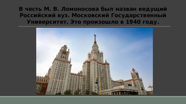 В честь М. В. Ломоносова был назван ведущий Российский вуз. Московский Государственный Университет. Это произошло в 1940 году.
