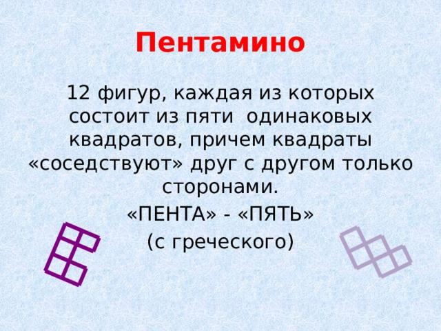 Пентамино 12 фигур, каждая из которых состоит из пяти одинаковых квадратов, причем квадраты «соседствуют» друг с другом только сторонами. «ПЕНТА» - «ПЯТЬ» (с греческого)