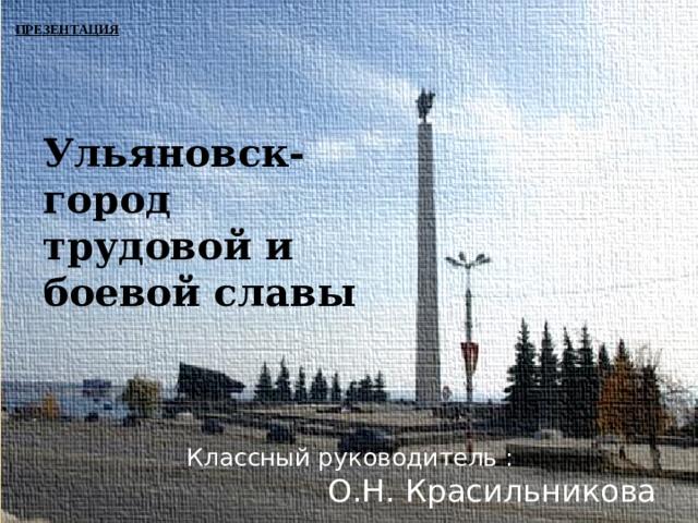 презентация Ульяновск- город трудовой и боевой славы  Классный  руководитель : О.Н. Красильникова