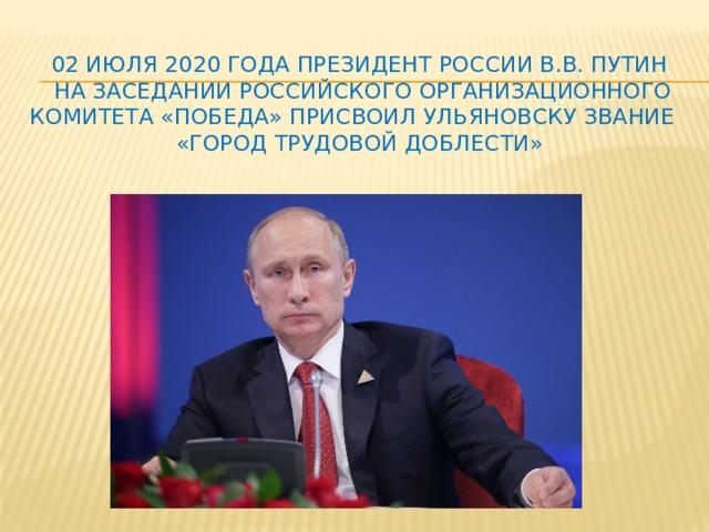 02 июля 2020 года Президент России В.В. Путин  на заседании Российского организационного комитета «Победа» присвоил Ульяновску звание  «Город Трудовой Доблести»