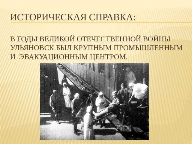 Историческая справка:   В годы Великой Отечественной войны Ульяновск был крупным промышленным и эвакуационным центром.