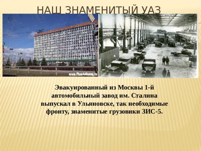 Наш знаменитый УАЗ Эвакуированный из Москвы 1-й автомобильный завод им. Сталина выпускал в Ульяновске, так необходимые фронту, знаменитые грузовики ЗИС-5.