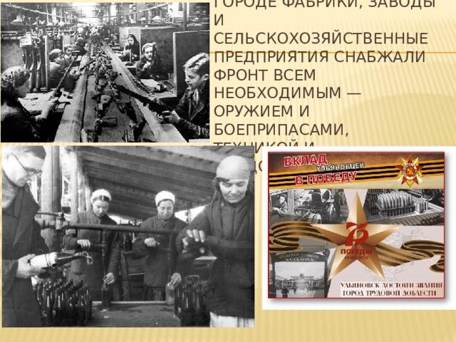 Расположенные в городе фабрики, заводы и сельскохозяйственные предприятия снабжали фронт всем необходимым — оружием и боеприпасами, техникой и продовольствием.