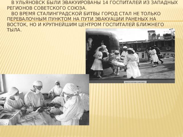 В Ульяновск были эвакуированы 14 госпиталей из западных регионов Советского Союза.  Во время Сталинградской битвы город стал не только перевалочным пунктом на пути эвакуации раненых на восток, но и крупнейшим центром госпиталей ближнего тыла.