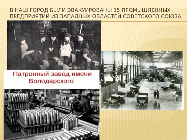 В наш город были эвакуированы 15 промышленных предприятий из западных областей Советского Союза