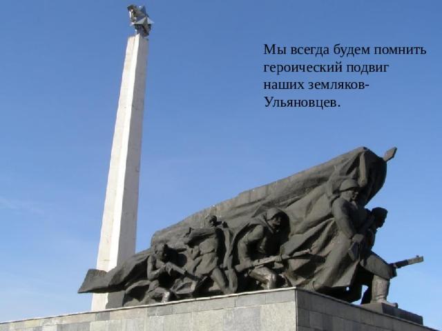 Мы всегда будем помнить героический подвиг наших земляков-Ульяновцев.
