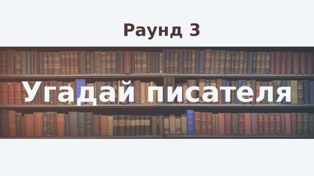 Раунд 3 Угадай писателя