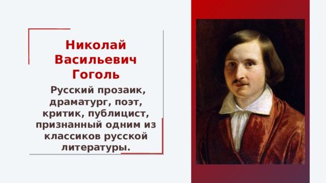 Николай Васильевич Гоголь  Русский прозаик, драматург, поэт, критик, публицист, признанный одним из классиков русской литературы.