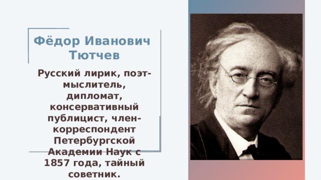Фёдор Иванович Тютчев Русский лирик, поэт-мыслитель, дипломат, консервативный публицист, член-корреспондент Петербургской Академии Наук с 1857 года, тайный советник.