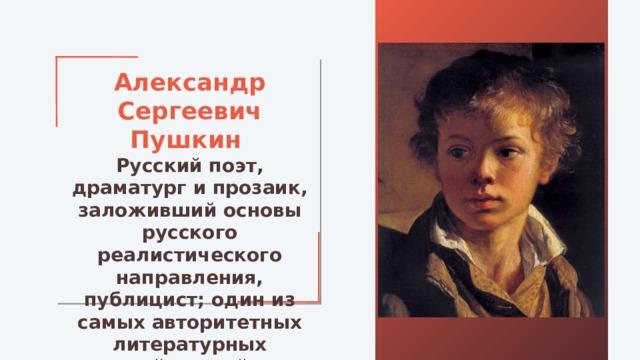 Александр Сергеевич Пушкин Русский поэт, драматург и прозаик, заложивший основы русского реалистического направления, публицист; один из самых авторитетных литературных деятелей первой трети XIX века.