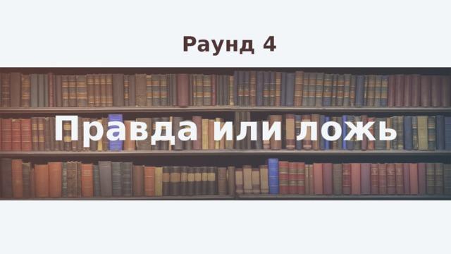 Раунд 4 Правда или ложь