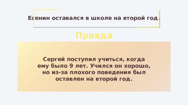 с Есенин оставался в школе на второй год. Правда Сергей поступил учиться, когда ему было 9 лет. Учился он хорошо, но из-за плохого поведения был оставлен на второй год.