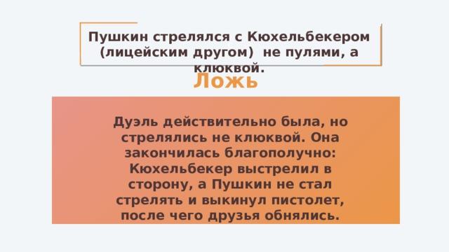 с Пушкин стрелялся с Кюхельбекером (лицейским другом) не пулями, а клюквой. Ложь Дуэль действительно была, но стрелялись не клюквой. Она закончилась благополучно: Кюхельбекер выстрелил в сторону, а Пушкин не стал стрелять и выкинул пистолет, после чего друзья обнялись.