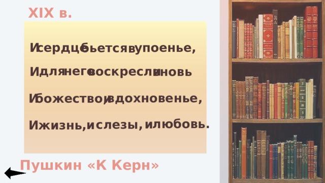 XIX в. упоенье, И сердце бьется в для него воскресли вновь И вдохновенье, и И божество,  любовь. и слезы, и И жизнь, Пушкин «К Керн»