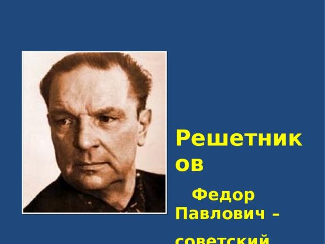 Решетников  Федор Павлович – советский художник  1906 - 1988